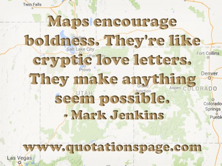 Maps encourage boldness. They're like cryptic love letters. They make anything seem possible. Mark Jenkins from The Quotations Page