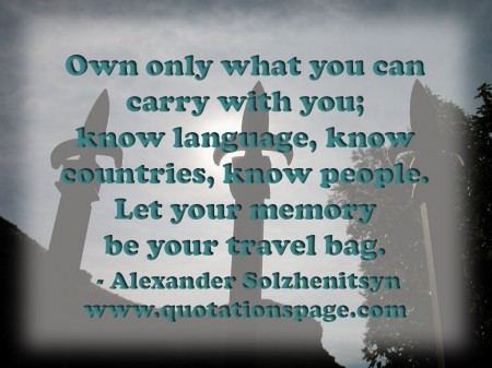 Own only what you can carry with you know language know countries know people. Let your memory be your travel bag. Alexander Solzhenitsyn from The Quotations Page